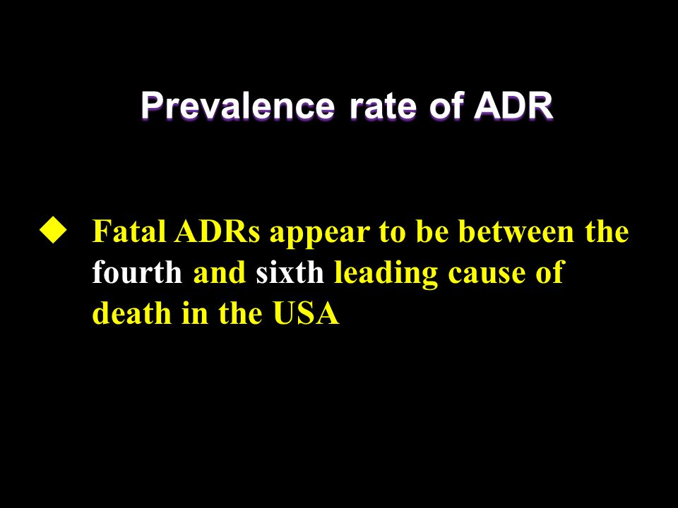  Fatal ADRs appear to be between the fourth and sixth leading cause of death in the USA Prevalence rate of ADR