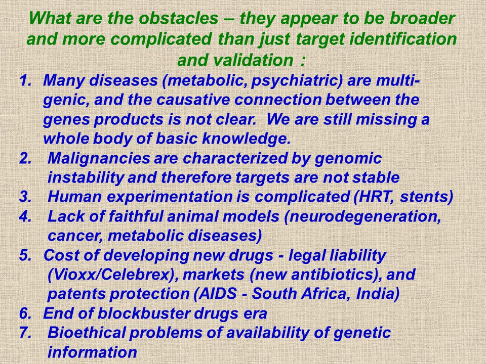 What are the obstacles – they appear to be broader and more complicated than just target identification and validation : 1.Many diseases (metabolic, psychiatric) are multi- genic, and the causative connection between the genes products is not clear.