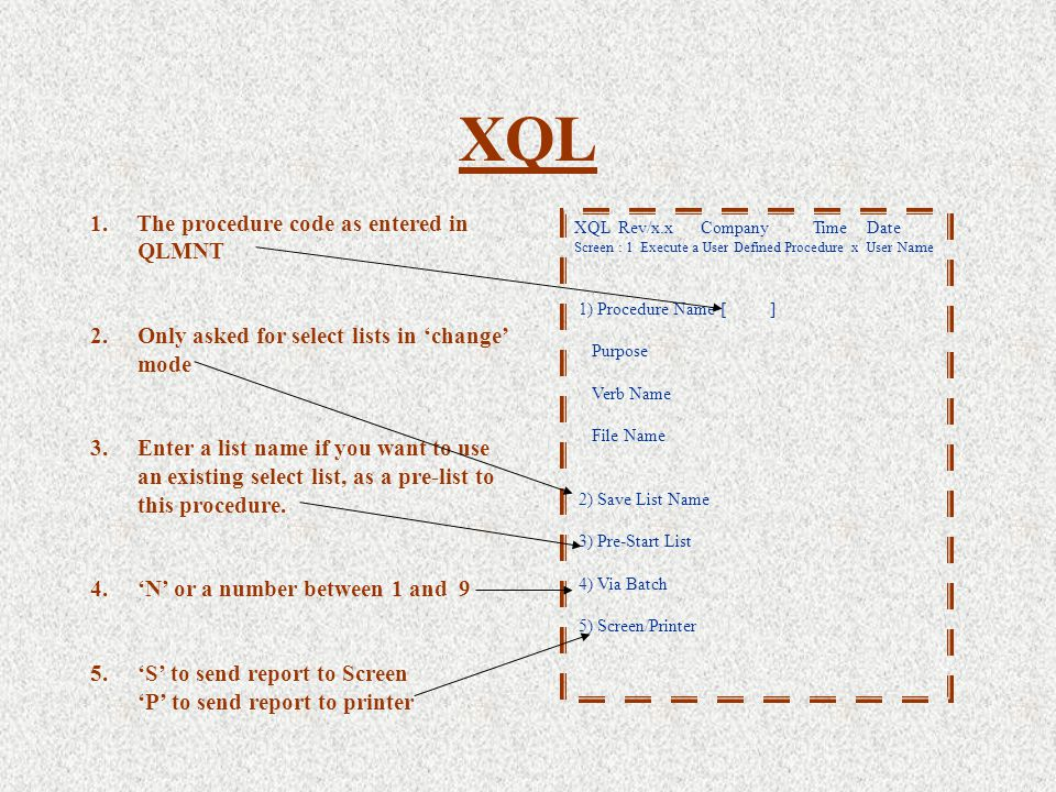 XQL XQL Rev/x.x Company Time Date Screen : 1 Execute a User Defined Procedure x User Name 1) Procedure Name [ ] Purpose Verb Name File Name 2) Save List Name 3) Pre-Start List 4) Via Batch 5) Screen/Printer 1.