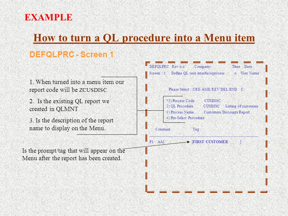 How to turn a QL procedure into a Menu item DEFQLPRC Rev/x.x Company Time Date Screen : 1 Define QL user interface process x User Name Please Select : CRE/AME/REV/DEL/END C *1) Process Code CUSDISC 2) QL Procedure CUSDISC Listing of customers 3) Process Name Customers/Discounts Report 4) Pre-Select Procedure Constant Tag ---------------------------------------------------------------------------------- P1 AA] [FIRST CUSTOMER ] Is the prompt/tag that will appear on the Menu after the report has been created.