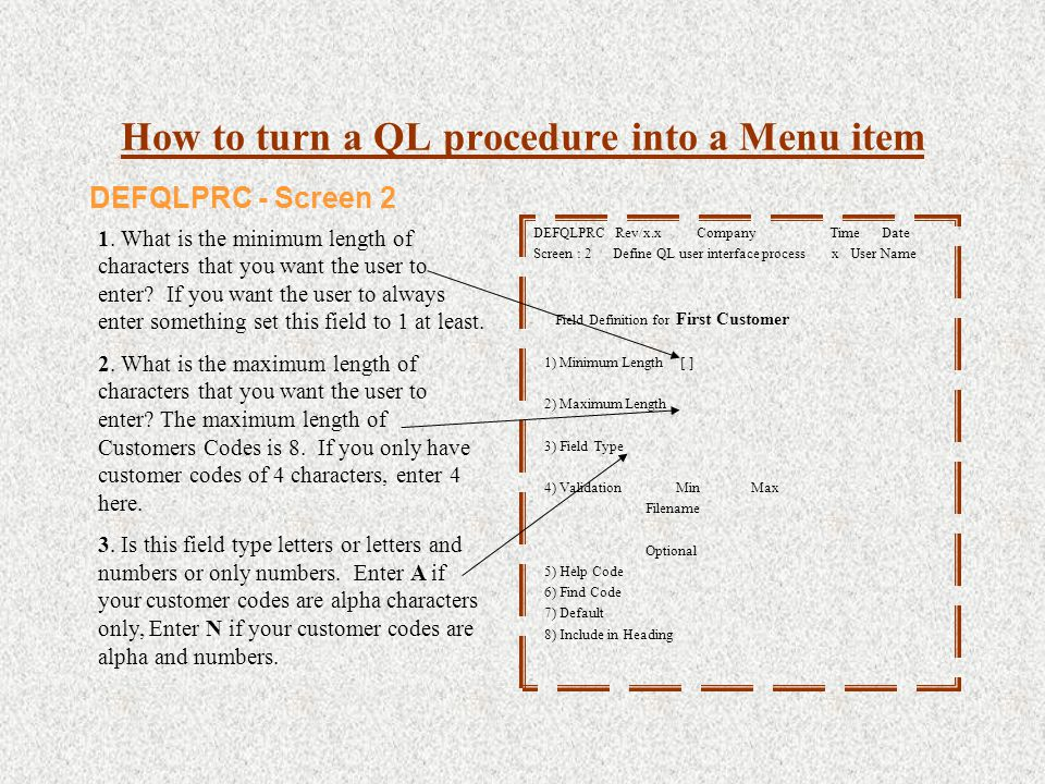 How to turn a QL procedure into a Menu item DEFQLPRC Rev/x.x Company Time Date Screen : 2 Define QL user interface process x User Name Field Definition for First Customer 1) Minimum Length [ ] 2) Maximum Length 3) Field Type 4) Validation Min Max Filename Optional 5) Help Code 6) Find Code 7) Default 8) Include in Heading DEFQLPRC - Screen 2 1.