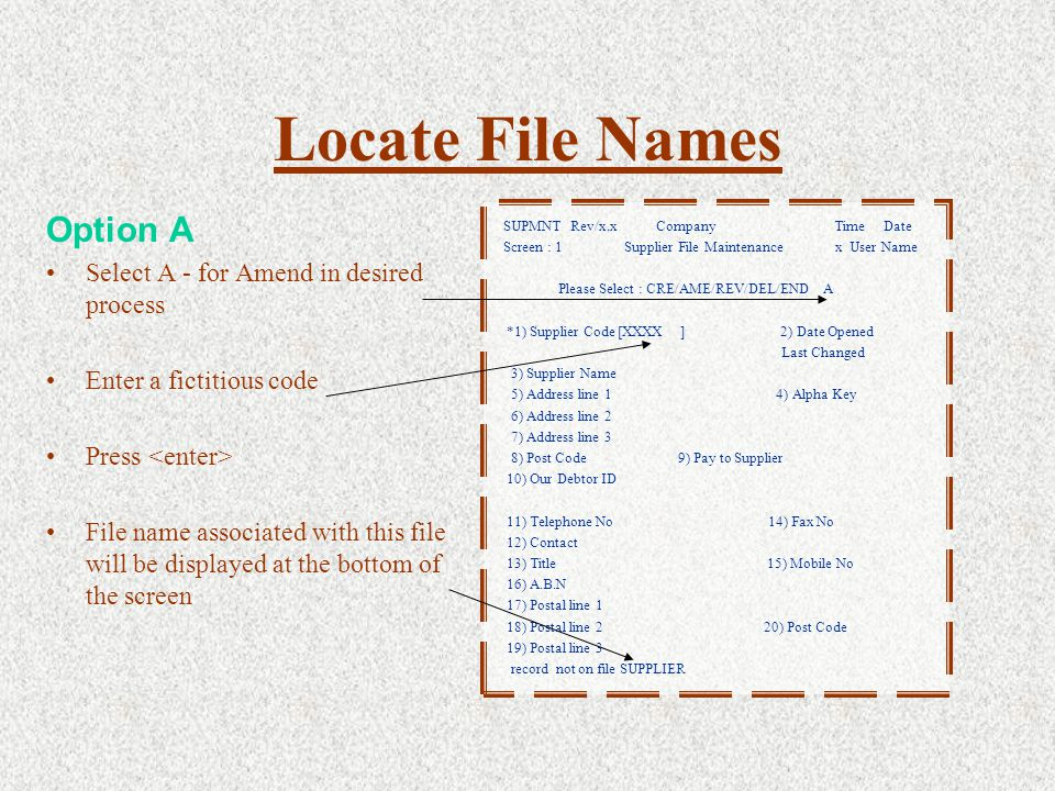 Option A Select A - for Amend in desired process Enter a fictitious code Press File name associated with this file will be displayed at the bottom of the screen Locate File Names SUPMNT Rev/x.x Company Time Date Screen : 1 Supplier File Maintenance x User Name Please Select : CRE/AME/REV/DEL/END A *1) Supplier Code [XXXX ] 2) Date Opened Last Changed 3) Supplier Name 5) Address line 1 4) Alpha Key 6) Address line 2 7) Address line 3 8) Post Code 9) Pay to Supplier 10) Our Debtor ID 11) Telephone No 14) Fax No 12) Contact 13) Title 15) Mobile No 16) A.B.N 17) Postal line 1 18) Postal line 2 20) Post Code 19) Postal line 3 record not on file SUPPLIER
