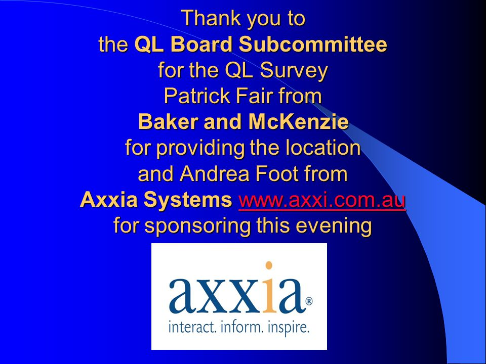 Thank you to the QL Board Subcommittee for the QL Survey Patrick Fair from Baker and McKenzie for providing the location and Andrea Foot from Axxia Systems www.axxi.com.au for sponsoring this evening www.axxi.com.au