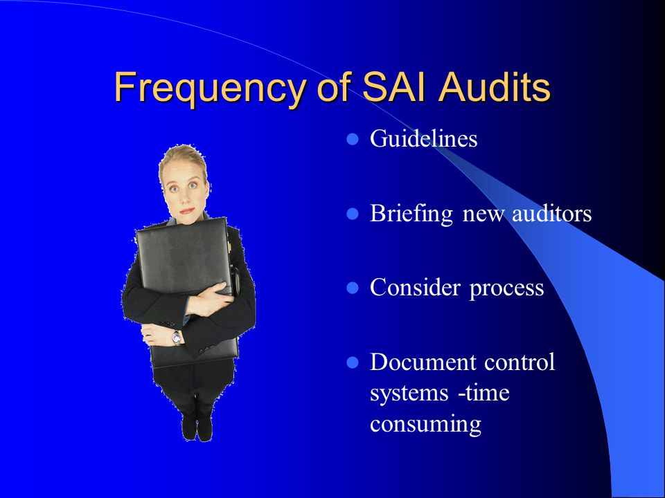 Frequency of SAI Audits Guidelines Briefing new auditors Consider process Document control systems -time consuming