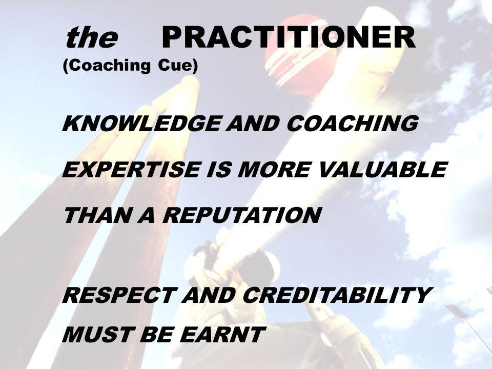 the PRACTITIONER (Coaching Cue) KNOWLEDGE AND COACHING EXPERTISE IS MORE VALUABLE THAN A REPUTATION RESPECT AND CREDITABILITY MUST BE EARNT