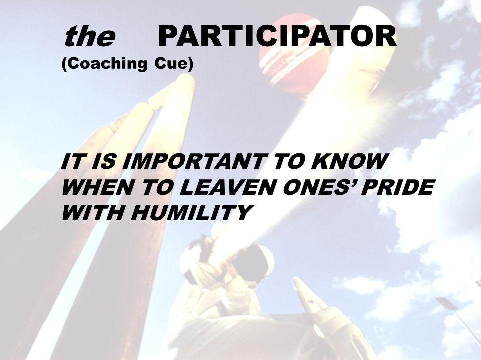 the PARTICIPATOR (Coaching Cue) IT IS IMPORTANT TO KNOW WHEN TO LEAVEN ONES' PRIDE WITH HUMILITY