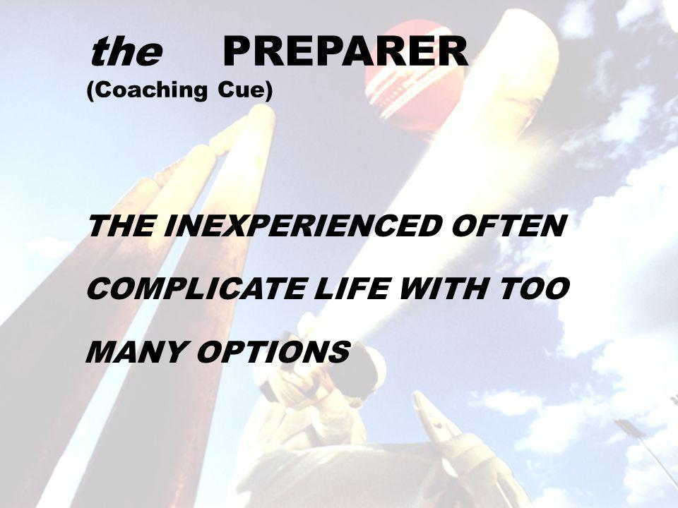 the PREPARER (Coaching Cue) THE INEXPERIENCED OFTEN COMPLICATE LIFE WITH TOO MANY OPTIONS