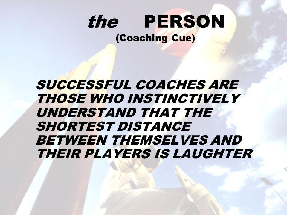 the PERSON (Coaching Cue) SUCCESSFUL COACHES ARE THOSE WHO INSTINCTIVELY UNDERSTAND THAT THE SHORTEST DISTANCE BETWEEN THEMSELVES AND THEIR PLAYERS IS LAUGHTER
