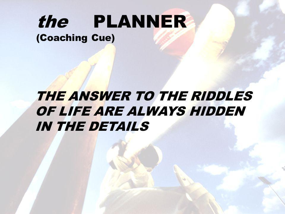 the PLANNER (Coaching Cue) THE ANSWER TO THE RIDDLES OF LIFE ARE ALWAYS HIDDEN IN THE DETAILS