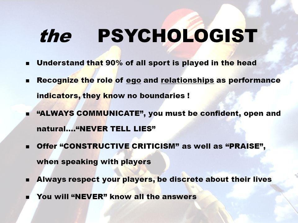 the PSYCHOLOGIST Understand that 90% of all sport is played in the head Recognize the role of ego and relationships as performance indicators, they know no boundaries .