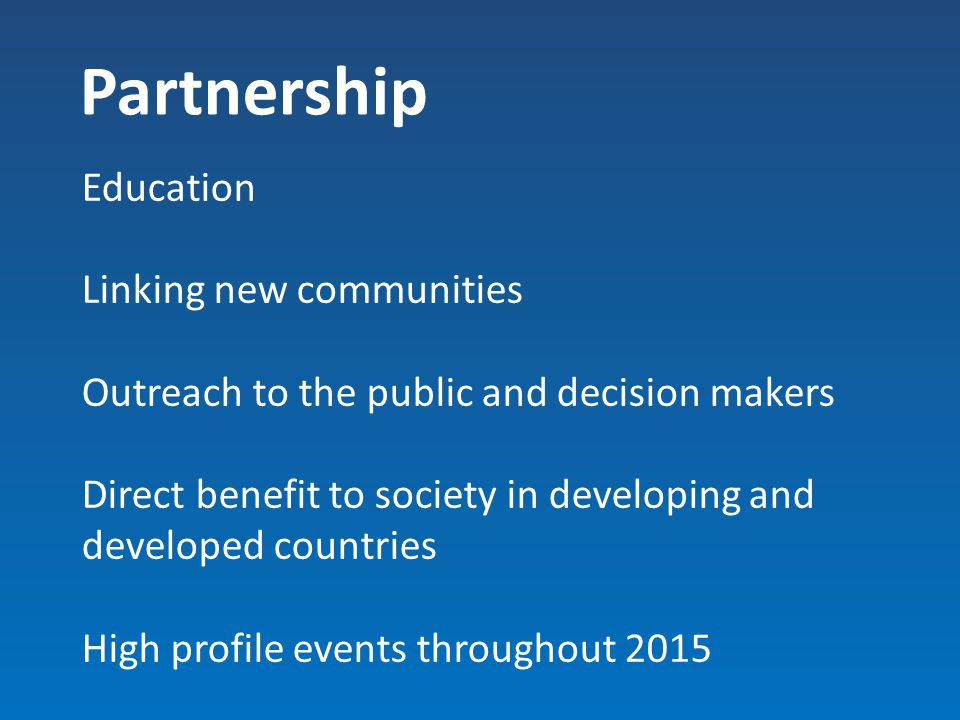 Partnership Education Linking new communities Outreach to the public and decision makers Direct benefit to society in developing and developed countri