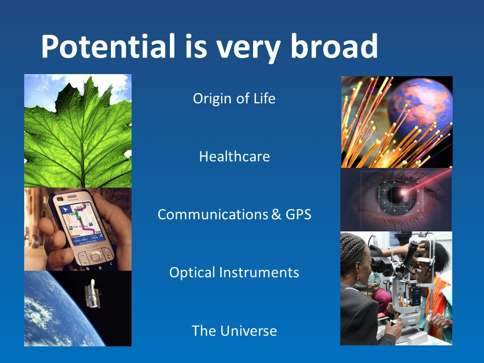 Potential is very broad Origin of Life Healthcare Communications & GPS Optical Instruments The Universe