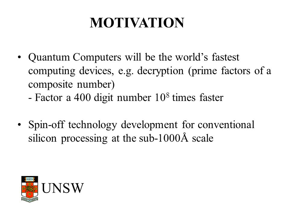 UNSW SUMMARY Quantum Computers have enormous potential Solid-state quantum computation is the best candidate for scalability –Offers integration with existing Si technology UNSW strategy to use qubits stored on nuclear spins (concept by Kane)
