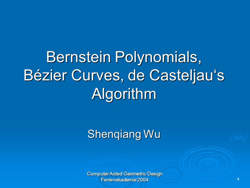 1 Computer Aided Geometric Design Ferienakademie 2004 Bernstein Polynomials, Bézier Curves, de Casteljau's Algorithm Shenqiang Wu