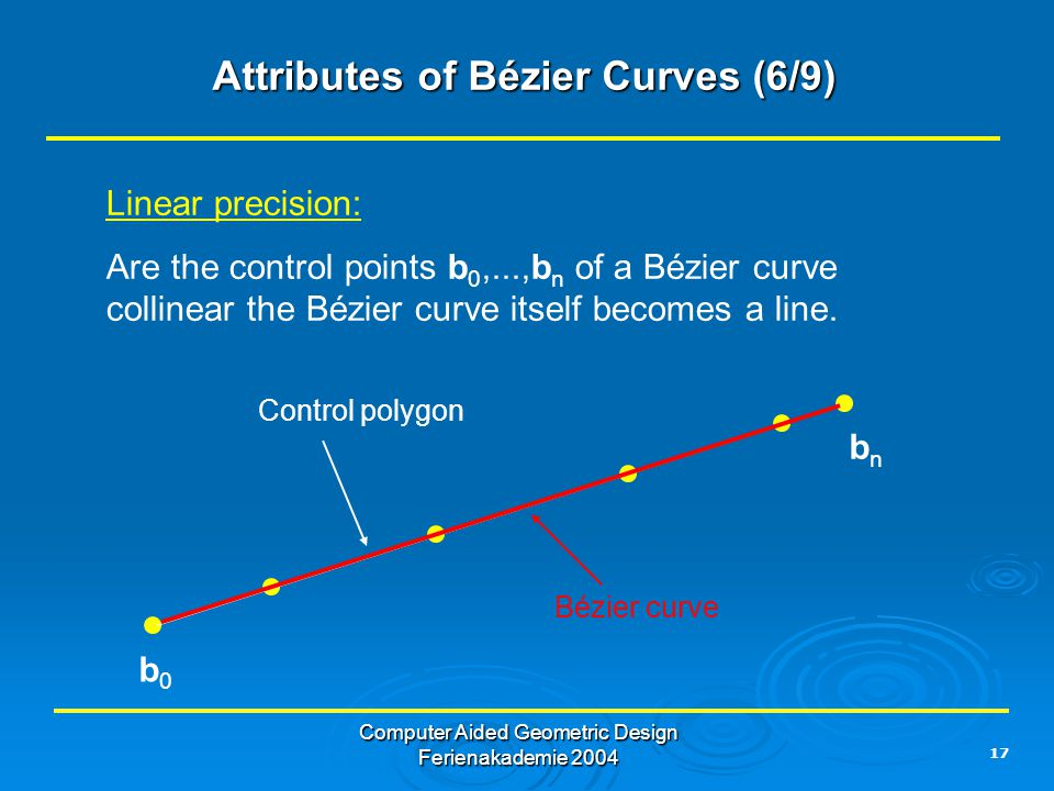17 Computer Aided Geometric Design Ferienakademie 2004 Attributes of Bézier Curves (6/9) Linear precision: Are the control points b 0,...,b n of a Bézier curve collinear the Bézier curve itself becomes a line.