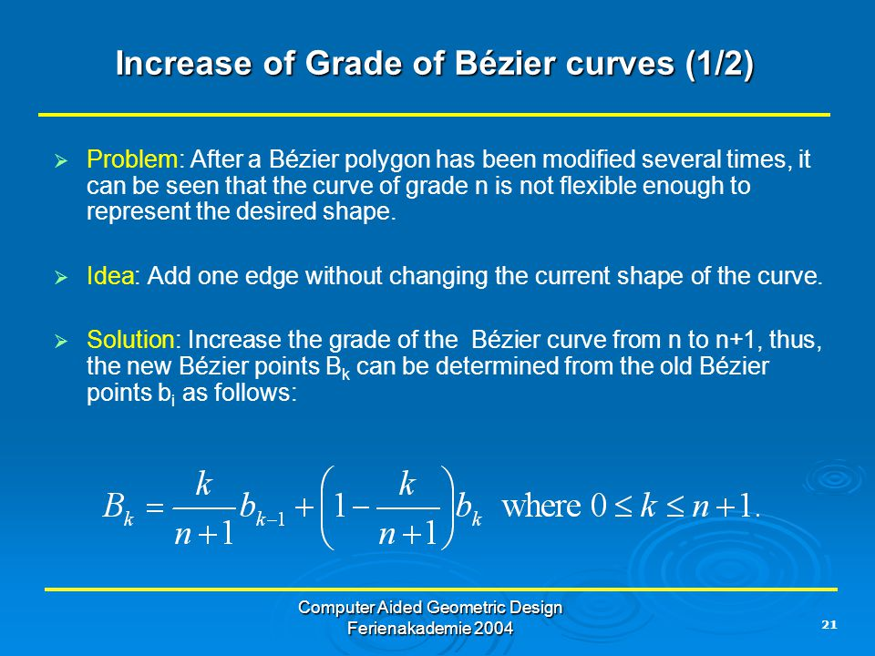 21 Computer Aided Geometric Design Ferienakademie 2004 Increase of Grade of Bézier curves (1/2)   Problem: After a Bézier polygon has been modified several times, it can be seen that the curve of grade n is not flexible enough to represent the desired shape.