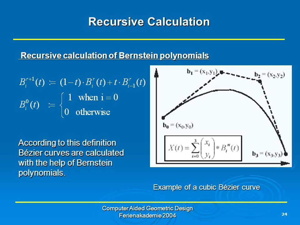 24 Computer Aided Geometric Design Ferienakademie 2004 Recursive Calculation Recursive calculation of Bernstein polynomials Recursive calculation of Bernstein polynomials According to this definition Bézier curves are calculated with the help of Bernstein polynomials.