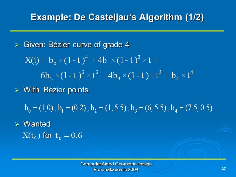 27 Computer Aided Geometric Design Ferienakademie 2004 Example: De Casteljau's Algorithm (1/2)  Given: Bézier curve of grade 4  With Bézier points 