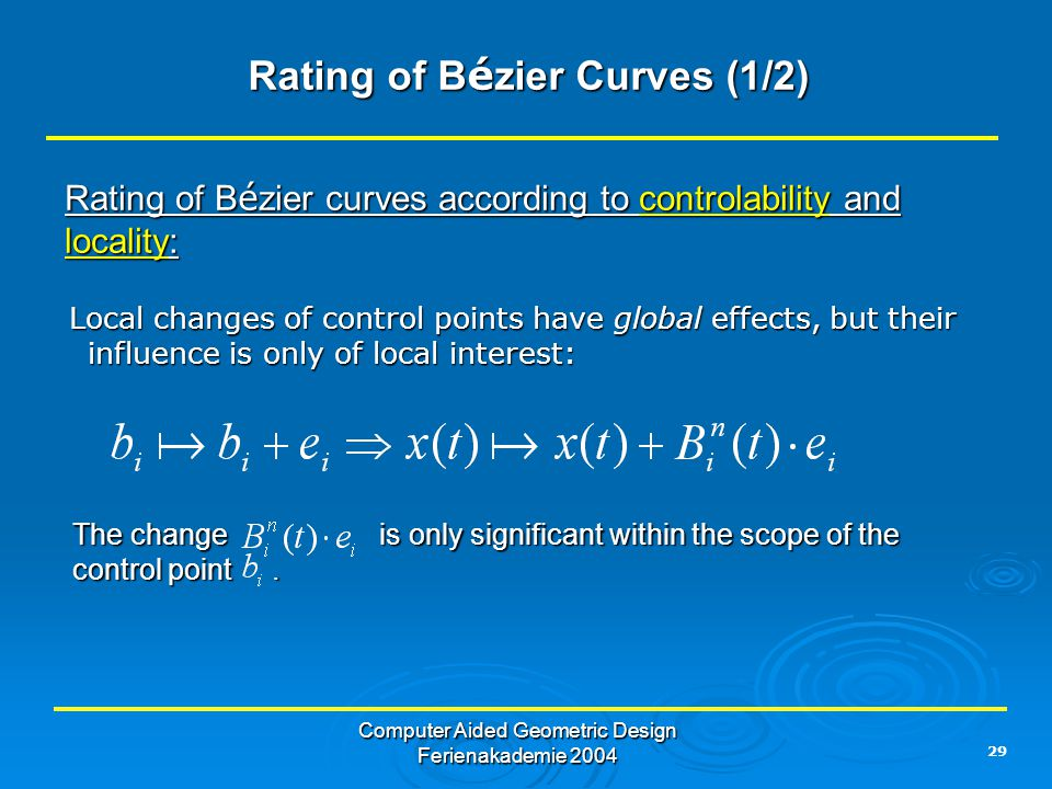 29 Computer Aided Geometric Design Ferienakademie 2004 Rating of B é zier Curves (1/2) Rating of B é zier Curves (1/2) Rating of B é zier curves according to controlability and locality: Local changes of control points have global effects, but their influence is only of local interest: Local changes of control points have global effects, but their influence is only of local interest: The change is only significant within the scope of the control point.