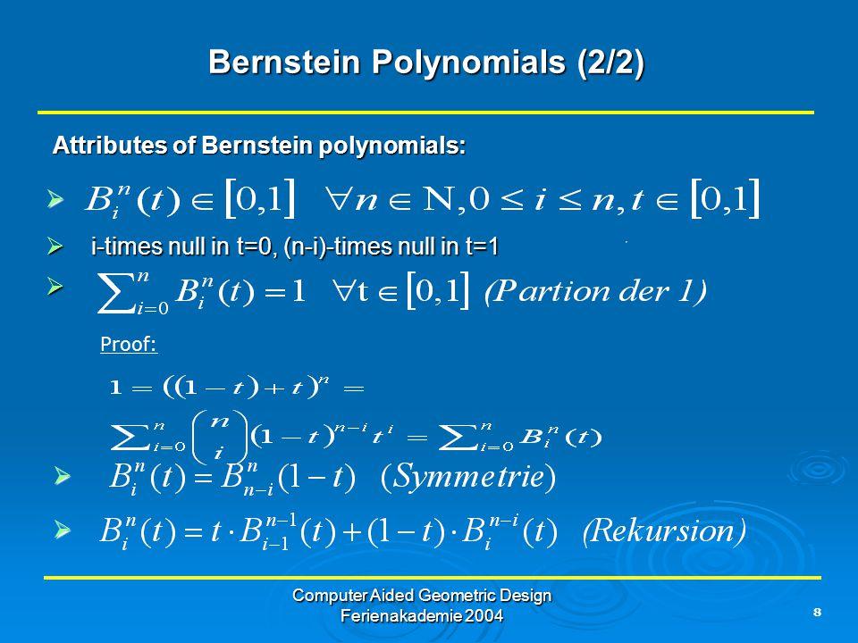 8 Computer Aided Geometric Design Ferienakademie 2004 Bernstein Polynomials (2/2) Attributes of Bernstein polynomials:  i-times null in t=0, (n-i)-times null in t=1  Proof:   