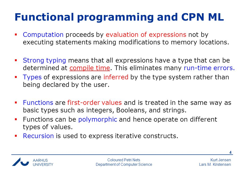 Kurt Jensen Lars M. Kristensen 4 Coloured Petri Nets Department of Computer Science Functional programming and CPN ML  Computation proceeds by evalua