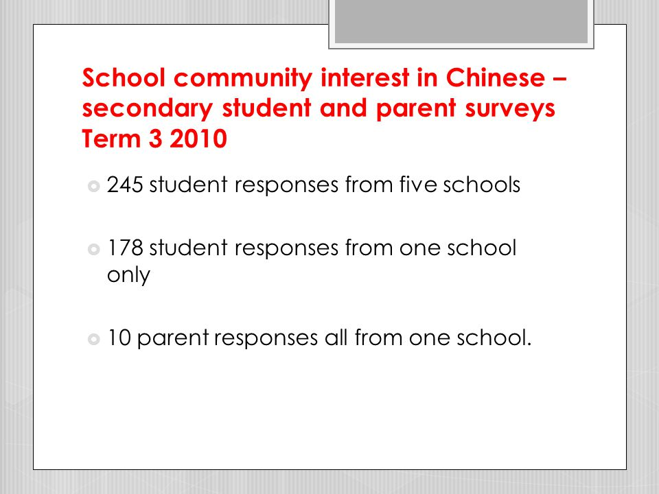School community interest in Chinese – parent surveys - primary schools Term 3 2010  117 parent responses from seven schools  More than 80% - learning Chinese language and culture important and valuable for students