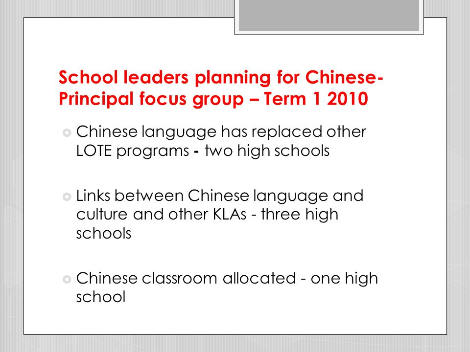 School leaders planning for Chinese - Principal focus group Term 1 2010  Volunteers' rapport with students has stimulated interest in Chinese language  Chinese language is accepted as part of the curriculum (no longer exotic – High School Principal)  Planning for Chinese language and culture programs occurring in primary schools and high schools