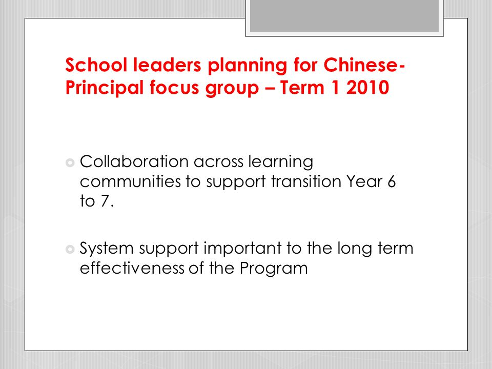 School leaders planning for Chinese- Principal focus group – Term 1 2010  Chinese language has replaced other LOTE programs - two high schools  Links between Chinese language and culture and other KLAs - three high schools  Chinese classroom allocated - one high school