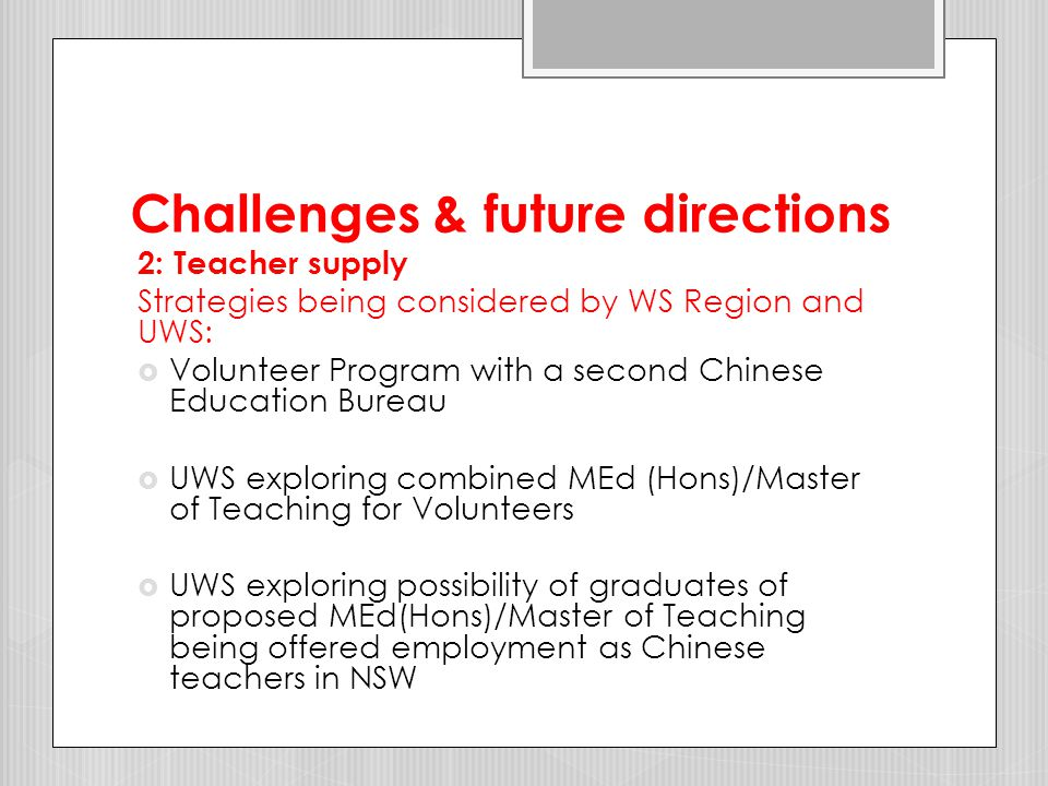 Challenges & future directions 2: Teacher supply Strategies being considered by WS Region and UWS:  Volunteers supporting Chinese in schools during PhD research  extending Program into second 5- year period 2012-2016 – focus on schools without Chinese teachers