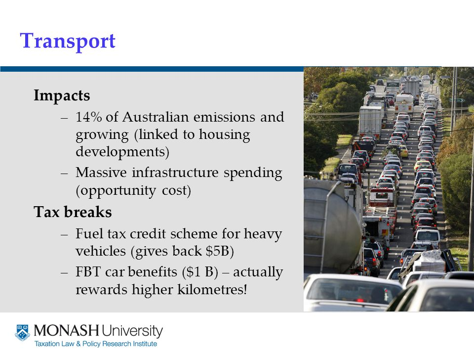 Transport Impacts –14% of Australian emissions and growing (linked to housing developments) –Massive infrastructure spending (opportunity cost) Tax breaks –Fuel tax credit scheme for heavy vehicles (gives back $5B) –FBT car benefits ($1 B) – actually rewards higher kilometres!