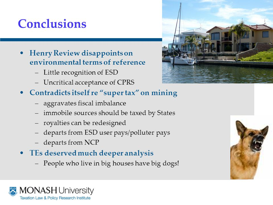 Conclusions Henry Review disappoints on environmental terms of reference –Little recognition of ESD –Uncritical acceptance of CPRS Contradicts itself re super tax on mining –aggravates fiscal imbalance –immobile sources should be taxed by States –royalties can be redesigned –departs from ESD user pays/polluter pays –departs from NCP TEs deserved much deeper analysis –People who live in big houses have big dogs!