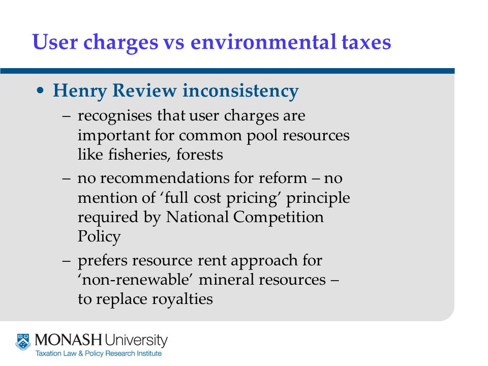 User charges vs environmental taxes Henry Review inconsistency –recognises that user charges are important for common pool resources like fisheries, forests –no recommendations for reform – no mention of 'full cost pricing' principle required by National Competition Policy –prefers resource rent approach for 'non-renewable' mineral resources – to replace royalties