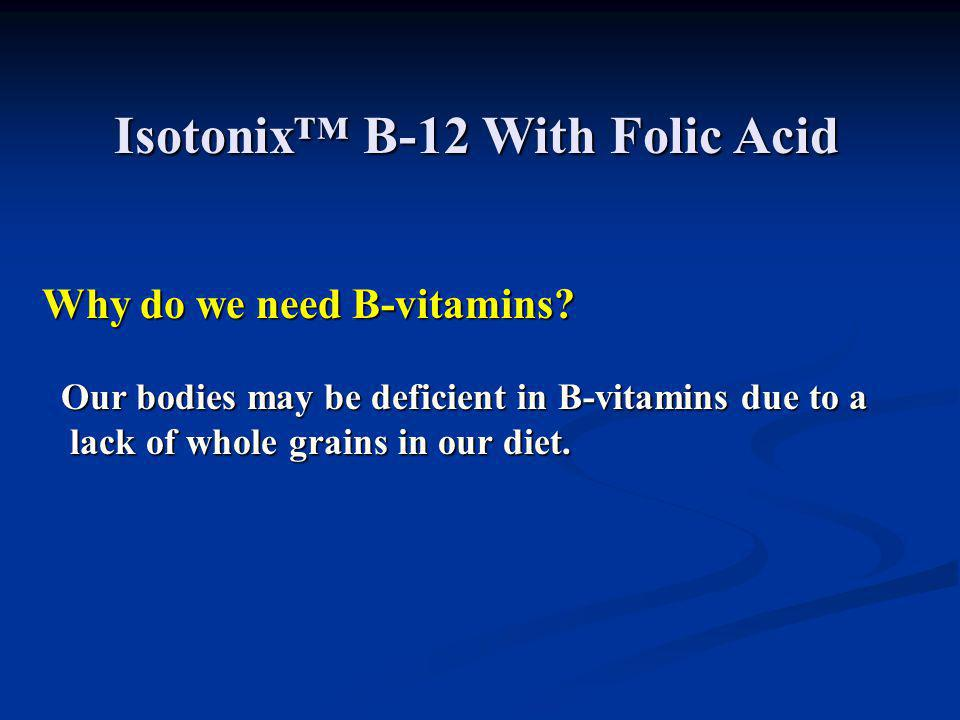 Isotonix™B-12 With Folic Acid Isotonix™ B-12 With Folic Acid Why do we need B-vitamins? Our bodies may be deficient in B-vitamins due to a Our bodies