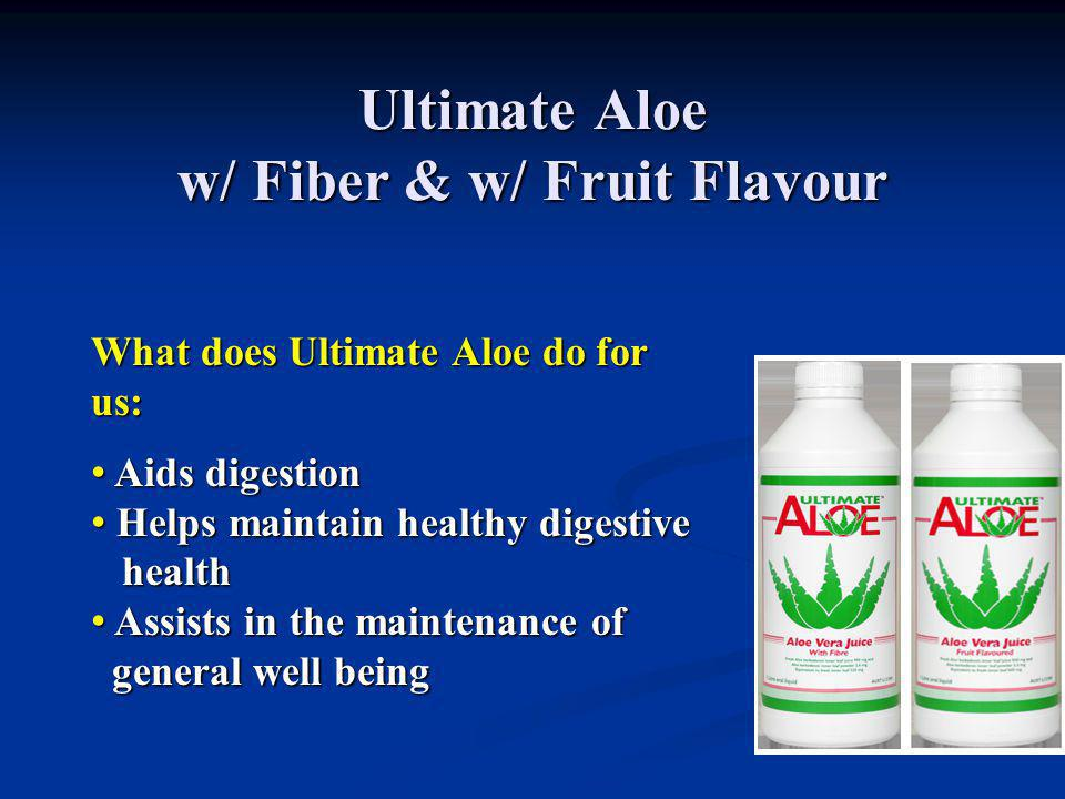 Ultimate Aloe w/ Fiber & w/ Fruit Flavour What does Ultimate Aloe do for us: Aids digestion Aids digestion Helps maintain healthy digestive Helps main