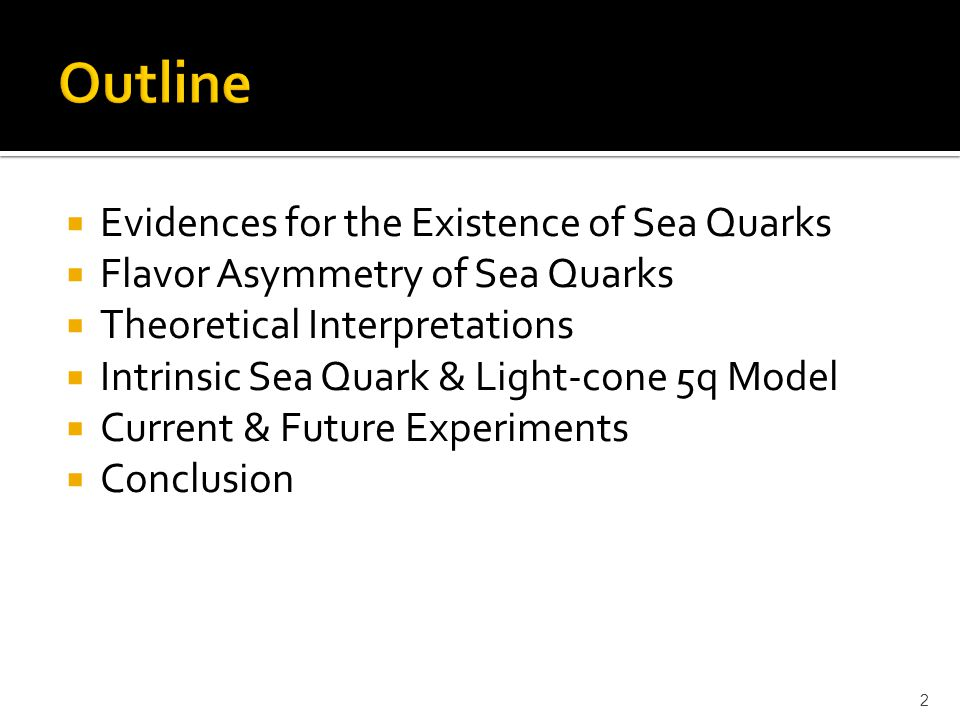  Evidences for the Existence of Sea Quarks  Flavor Asymmetry of Sea Quarks  Theoretical Interpretations  Intrinsic Sea Quark & Light-cone 5q Model  Current & Future Experiments  Conclusion 2