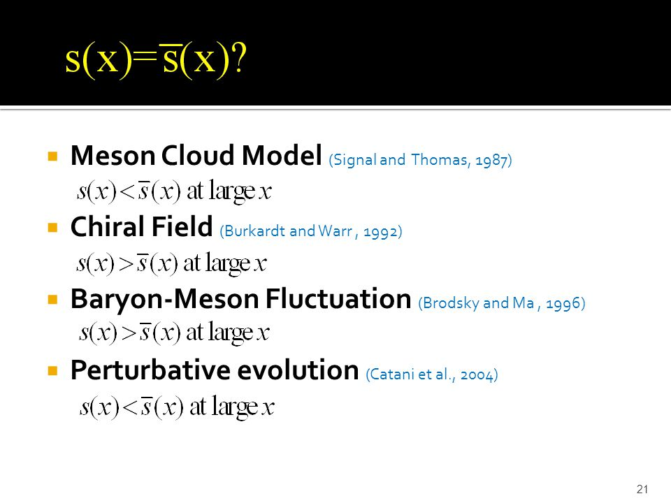  Meson Cloud Model (Signal and Thomas, 1987)  Chiral Field (Burkardt and Warr, 1992)  Baryon-Meson Fluctuation (Brodsky and Ma, 1996)  Perturbative evolution (Catani et al., 2004) 21