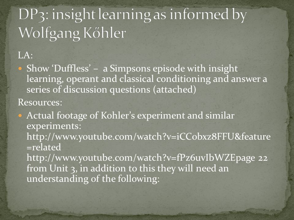 LA: Show 'Duffless' – a Simpsons episode with insight learning, operant and classical conditioning and answer a series of discussion questions (attached) Resources: Actual footage of Kohler's experiment and similar experiments: http://www.youtube.com/watch v=iCC0bxz8FFU&feature =related http://www.youtube.com/watch v=fPz6uvIbWZEpage 22 from Unit 3, in addition to this they will need an understanding of the following: