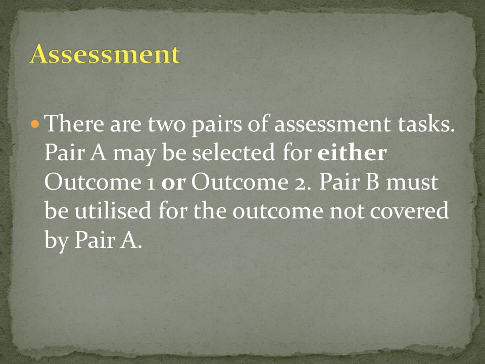 There are two pairs of assessment tasks. Pair A may be selected for either Outcome 1 or Outcome 2.