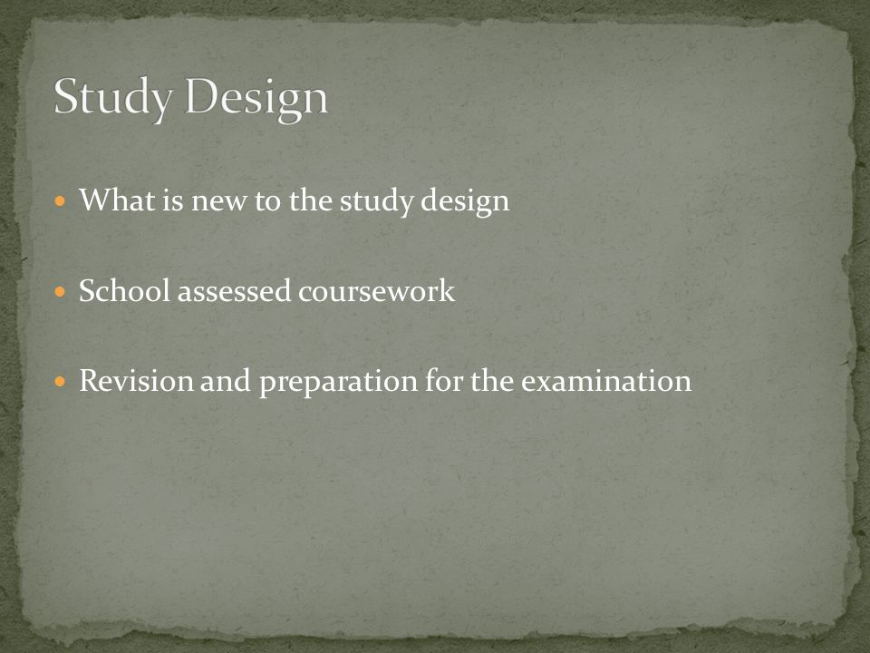 What is new to the study design School assessed coursework Revision and preparation for the examination