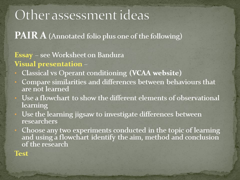 PAIR A (Annotated folio plus one of the following) Essay – see Worksheet on Bandura Visual presentation – Classical vs Operant conditioning (VCAA website) Compare similarities and differences between behaviours that are not learned Use a flowchart to show the different elements of observational learning Use the learning jigsaw to investigate differences between researchers Choose any two experiments conducted in the topic of learning and using a flowchart identify the aim, method and conclusion of the research Test