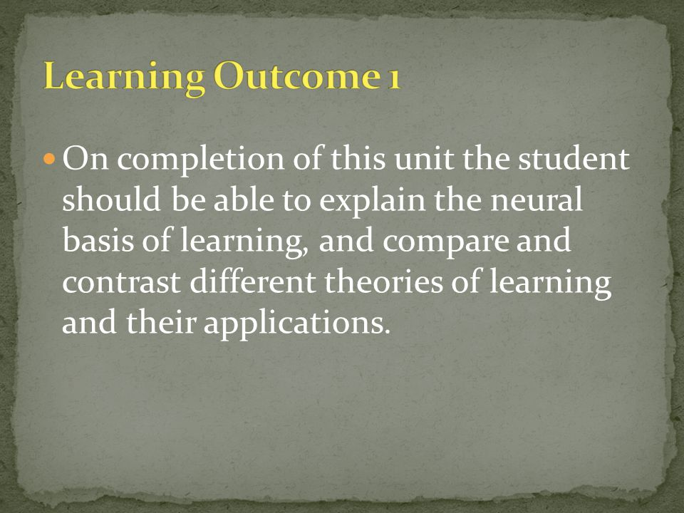 On completion of this unit the student should be able to explain the neural basis of learning, and compare and contrast different theories of learning and their applications.