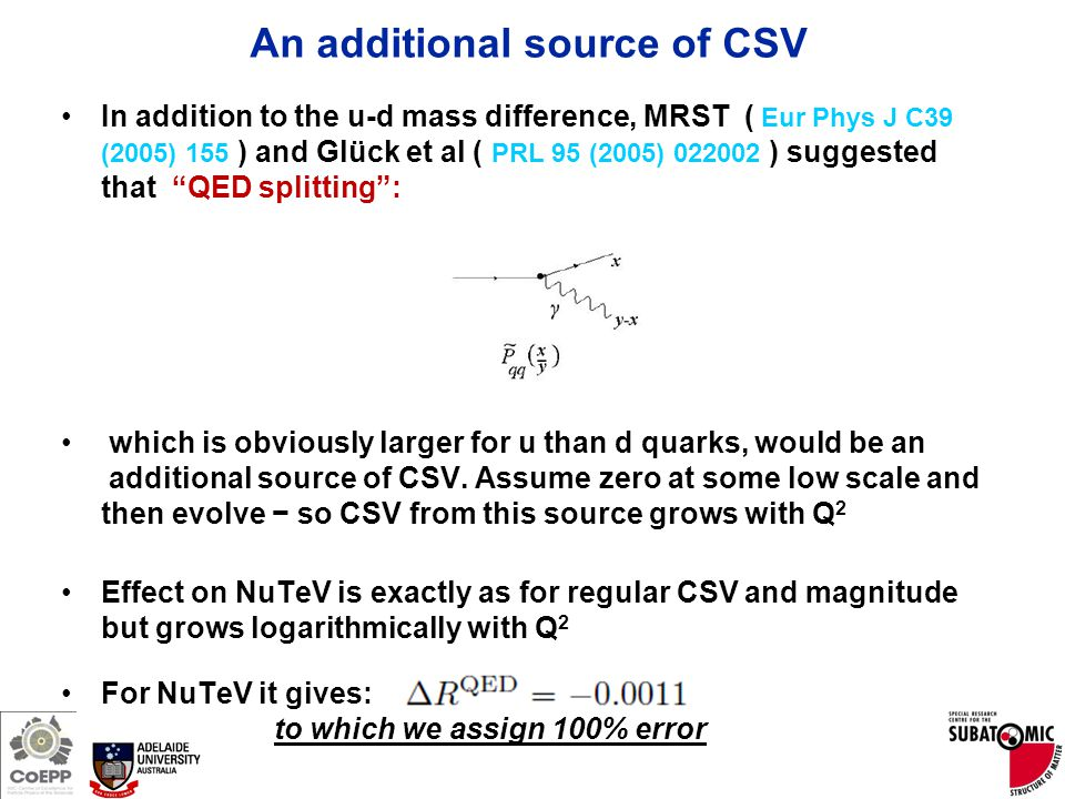 Page 22 An additional source of CSV In addition to the u-d mass difference, MRST ( Eur Phys J C39 (2005) 155 ) and Glück et al ( PRL 95 (2005) 022002 ) suggested that QED splitting : which is obviously larger for u than d quarks, would be an additional source of CSV.
