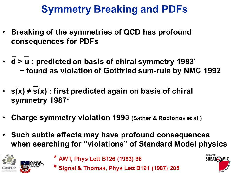 Page 7 Symmetry Breaking and PDFs Breaking of the symmetries of QCD has profound consequences for PDFs d > u : predicted on basis of chiral symmetry 1983 * − found as violation of Gottfried sum-rule by NMC 1992 s(x) ≠ s(x) : first predicted again on basis of chiral symmetry 1987 # Charge symmetry violation 1993 (Sather & Rodionov et al.) Such subtle effects may have profound consequences when searching for violations of Standard Model physics __ _ * AWT, Phys Lett B126 (1983) 98 # Signal & Thomas, Phys Lett B191 (1987) 205