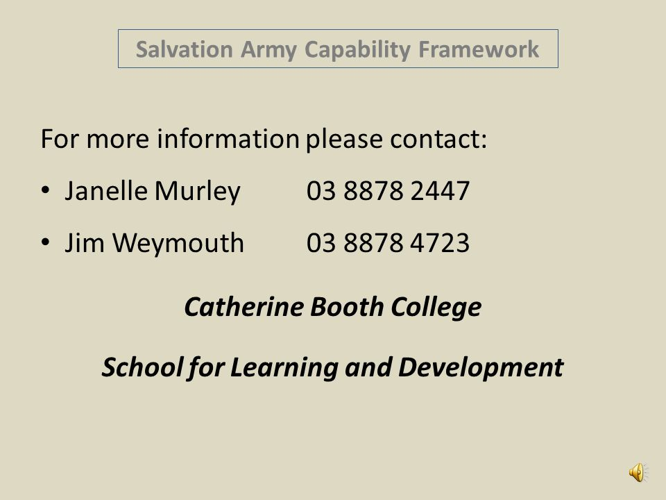 Salvation Army Capability Framework For more information please contact: Janelle Murley03 8878 2447 Jim Weymouth03 8878 4723 Catherine Booth College School for Learning and Development