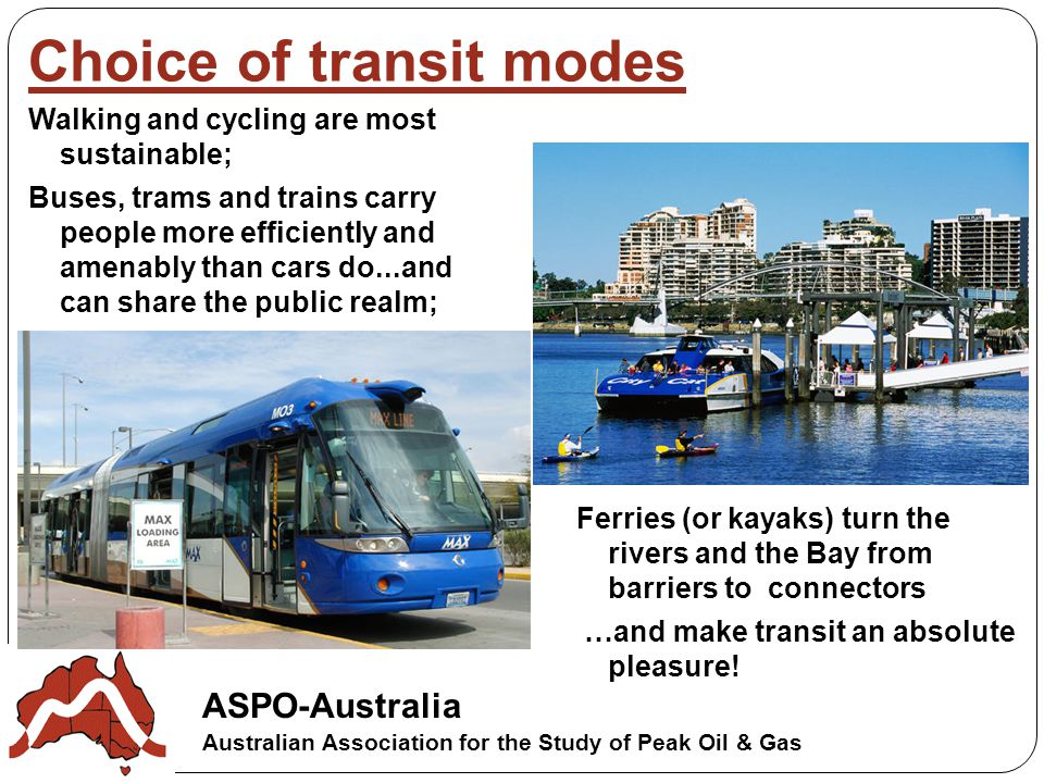 Choice of transit modes ASPO-Australia Australian Association for the Study of Peak Oil & Gas Walking and cycling are most sustainable; Buses, trams and trains carry people more efficiently and amenably than cars do...and can share the public realm; Ferries (or kayaks) turn the rivers and the Bay from barriers to connectors …and make transit an absolute pleasure!