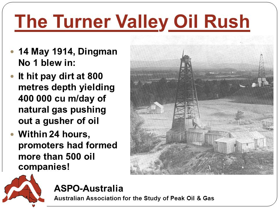 ASPO-Australia Australian Association for the Study of Peak Oil & Gas The Turner Valley Oil Rush 14 May 1914, Dingman No 1 blew in: It hit pay dirt at 800 metres depth yielding cu m/day of natural gas pushing out a gusher of oil Within 24 hours, promoters had formed more than 500 oil companies!