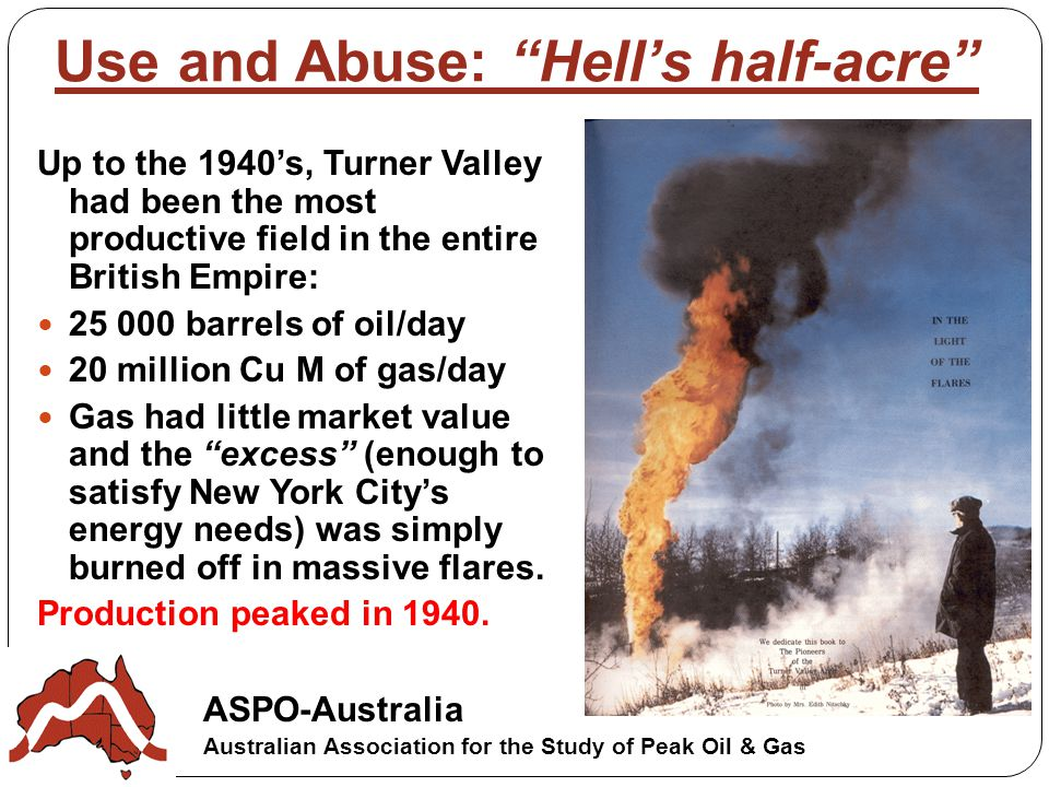 ASPO-Australia Australian Association for the Study of Peak Oil & Gas Use and Abuse: Hell's half-acre Up to the 1940's, Turner Valley had been the most productive field in the entire British Empire: barrels of oil/day 20 million Cu M of gas/day Gas had little market value and the excess (enough to satisfy New York City's energy needs) was simply burned off in massive flares.