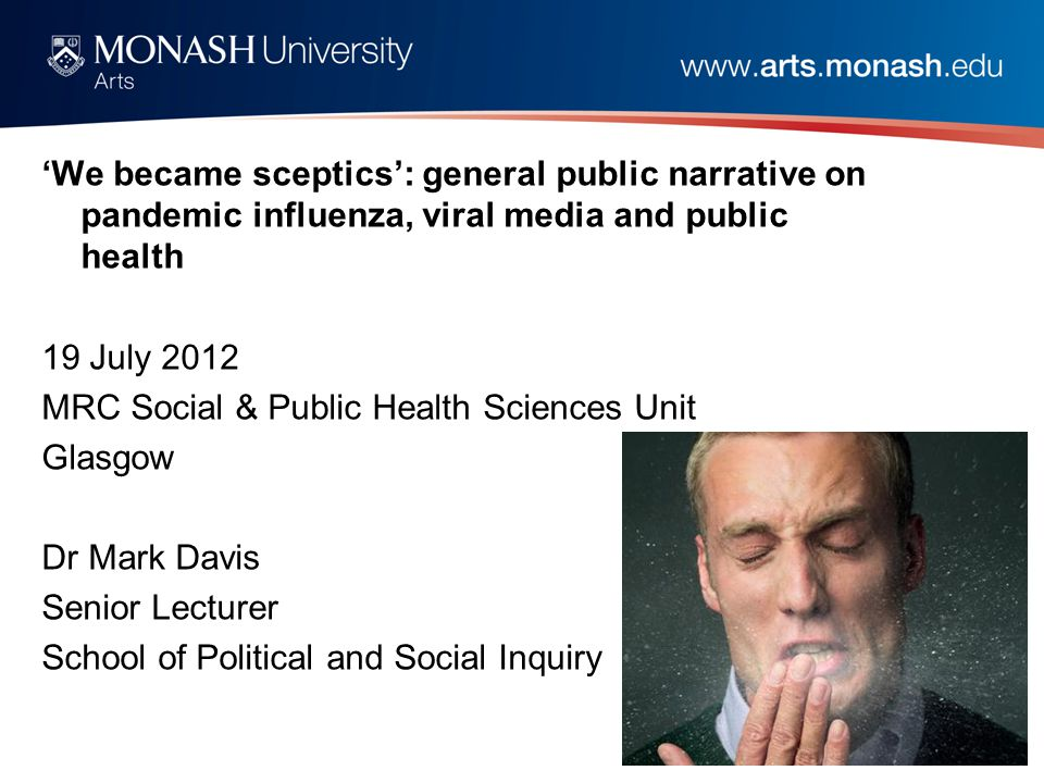 'We became sceptics': general public narrative on pandemic influenza, viral media and public health 19 July 2012 MRC Social & Public Health Sciences Unit Glasgow Dr Mark Davis Senior Lecturer School of Political and Social Inquiry