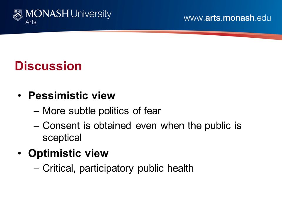 Discussion Pessimistic view –More subtle politics of fear –Consent is obtained even when the public is sceptical Optimistic view –Critical, participatory public health
