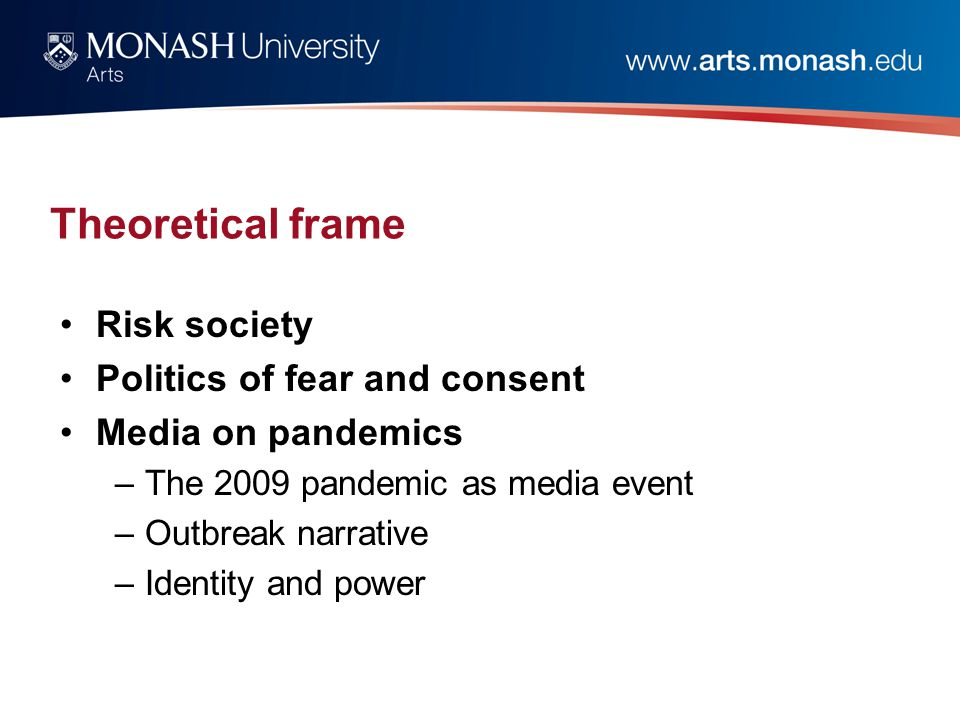 Theoretical frame Risk society Politics of fear and consent Media on pandemics –The 2009 pandemic as media event –Outbreak narrative –Identity and pow